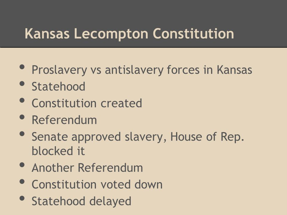 Kansas Lecompton Constitution Proslavery vs antislavery forces in Kansas Statehood Constitution created Referendum Senate approved slavery, House of Rep.