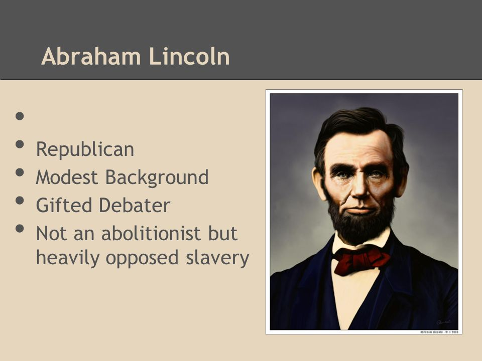 Abraham Lincoln Republican Modest Background Gifted Debater Not an abolitionist but heavily opposed slavery