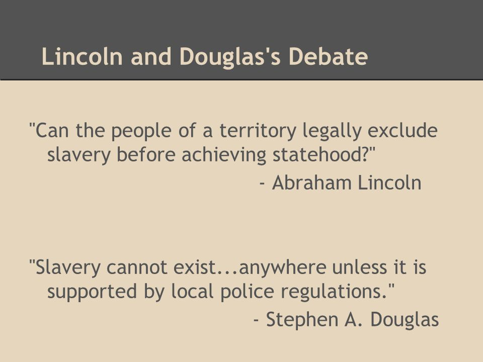 Lincoln and Douglas s Debate Can the people of a territory legally exclude slavery before achieving statehood? - Abraham Lincoln Slavery cannot exist...anywhere unless it is supported by local police regulations. - Stephen A.