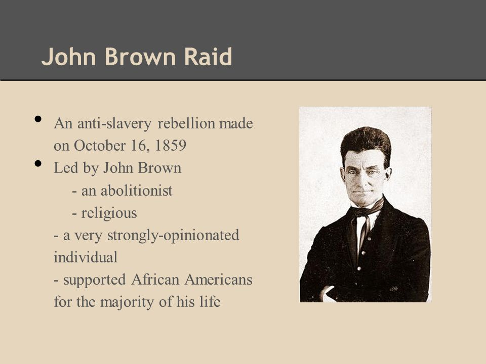 John Brown Raid An anti-slavery rebellion made on October 16, 1859 Led by John Brown - an abolitionist - religious - a very strongly-opinionated individual - supported African Americans for the majority of his life