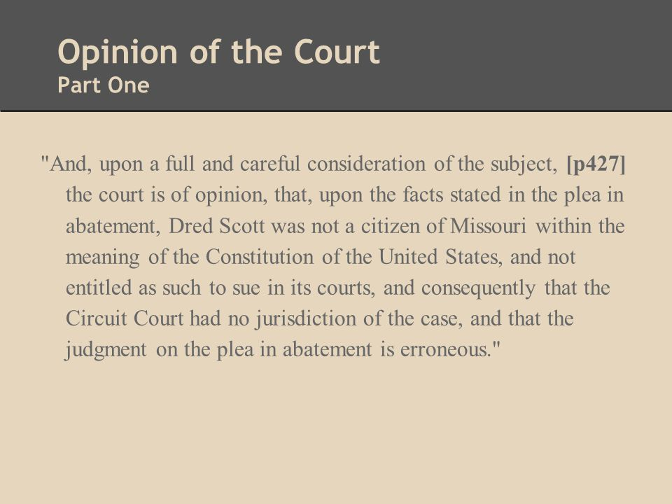 Opinion of the Court Part One And, upon a full and careful consideration of the subject, [p427] the court is of opinion, that, upon the facts stated in the plea in abatement, Dred Scott was not a citizen of Missouri within the meaning of the Constitution of the United States, and not entitled as such to sue in its courts, and consequently that the Circuit Court had no jurisdiction of the case, and that the judgment on the plea in abatement is erroneous.