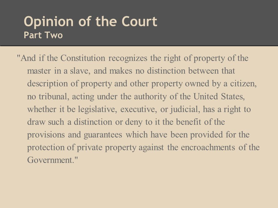Opinion of the Court Part Two And if the Constitution recognizes the right of property of the master in a slave, and makes no distinction between that description of property and other property owned by a citizen, no tribunal, acting under the authority of the United States, whether it be legislative, executive, or judicial, has a right to draw such a distinction or deny to it the benefit of the provisions and guarantees which have been provided for the protection of private property against the encroachments of the Government.