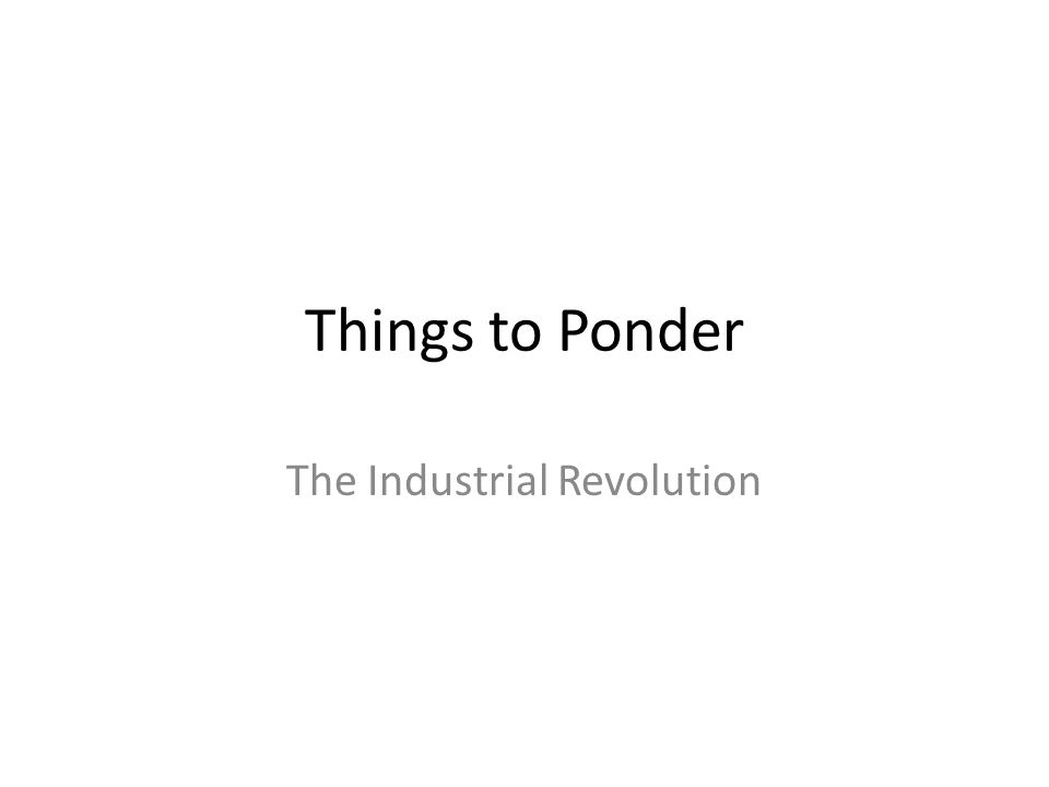 Things to Ponder The Industrial Revolution