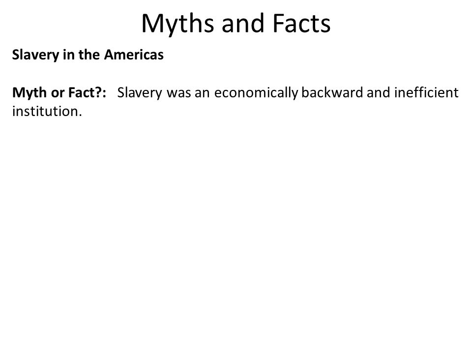 Myths and Facts Slavery in the Americas Myth or Fact?: Slavery was an economically backward and inefficient institution.