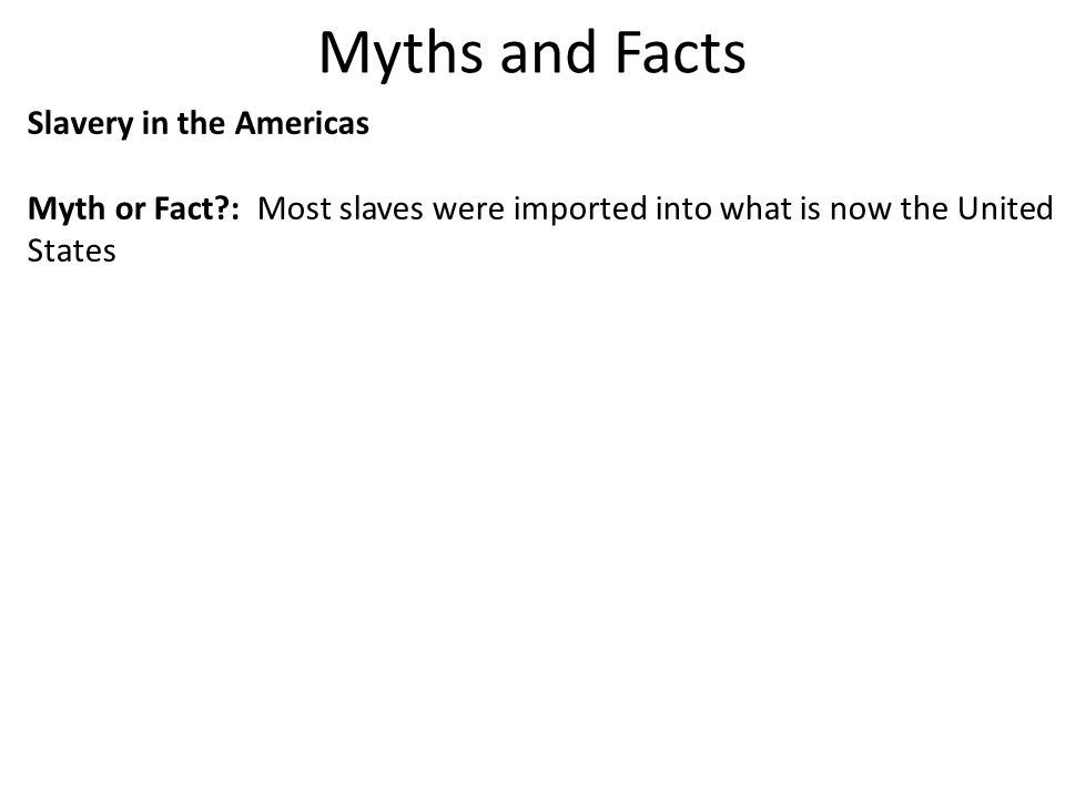 Myths and Facts Slavery in the Americas Myth or Fact?: Most slaves were imported into what is now the United States Fact: Well over 90 percent of slaves from Africa were imported into the Caribbean and South America