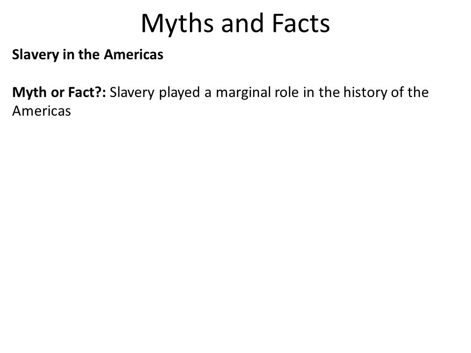 Myths and Facts Slavery in the Americas Myth or Fact?: Slavery played a marginal role in the history of the Americas Fact: African slaves were the only remedy for the labor shortages that plagued Europe s New World dominions.