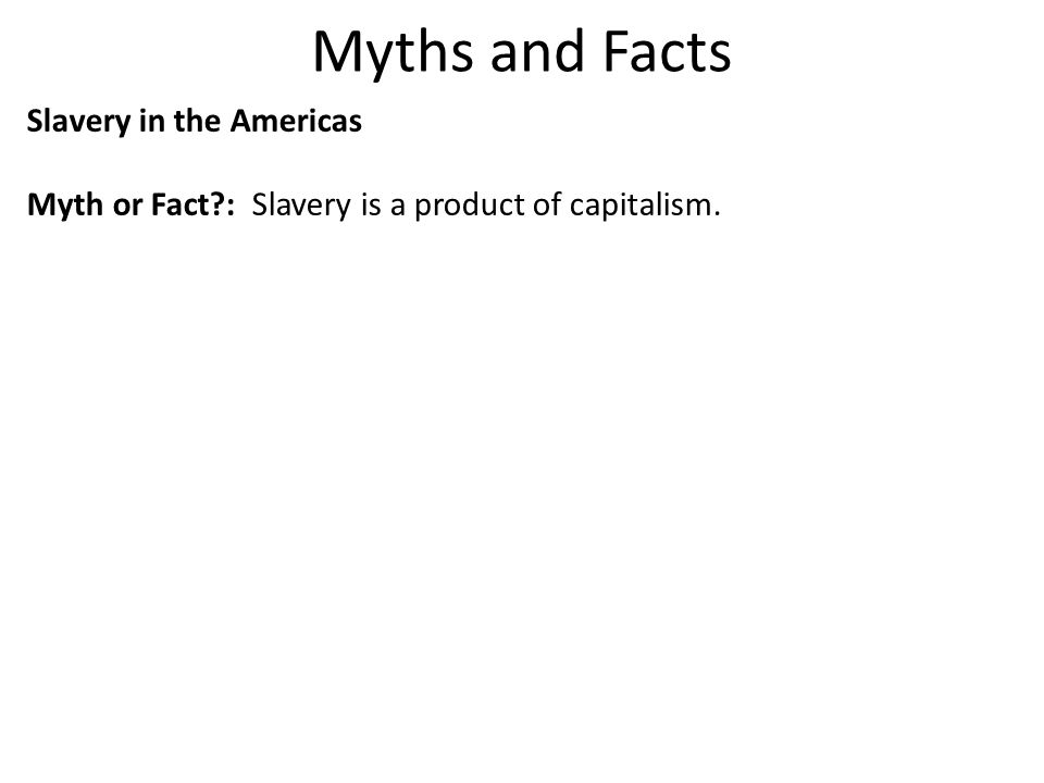 Myths and Facts Slavery in the Americas Myth or Fact?: Myth: Slavery is a product of capitalism.