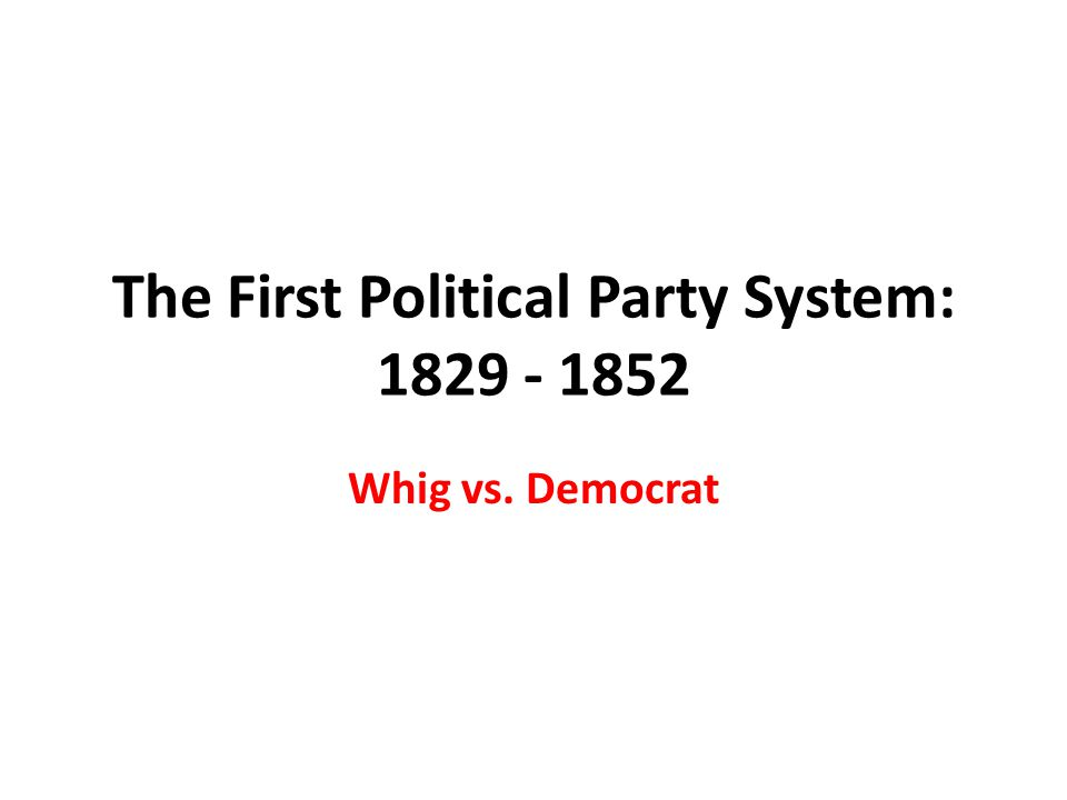 The First Political Party System: 1829 - 1852 Whig vs. Democrat