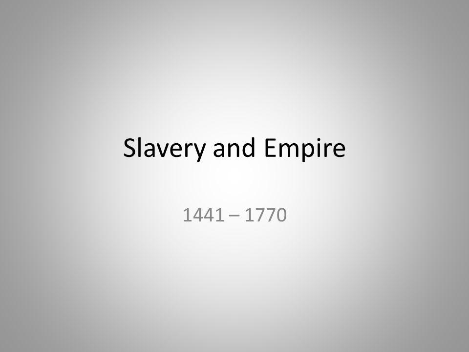 Slavery and Empire 1441 – 1770