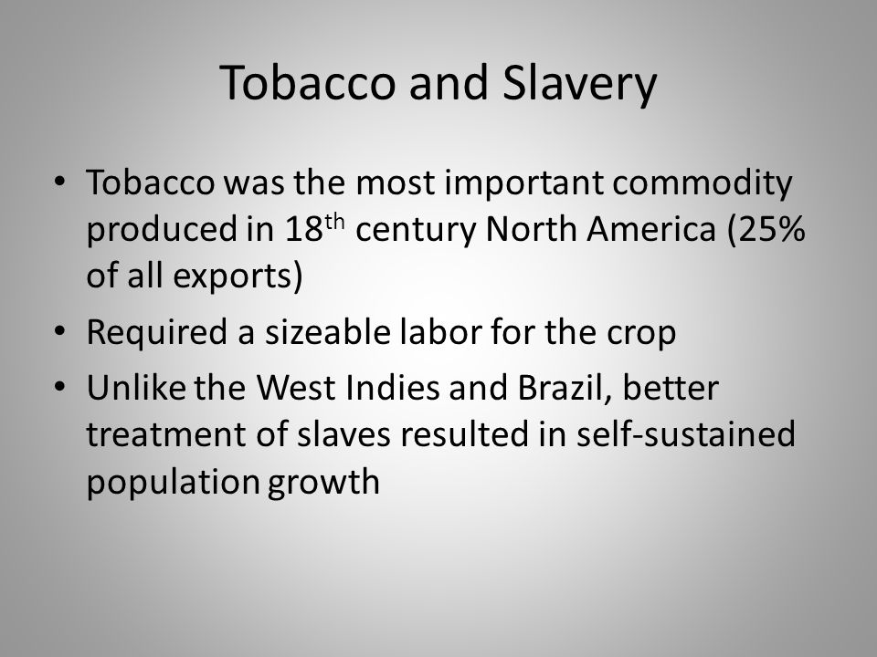Tobacco and Slavery Tobacco was the most important commodity produced in 18 th century North America (25% of all exports) Required a sizeable labor fo