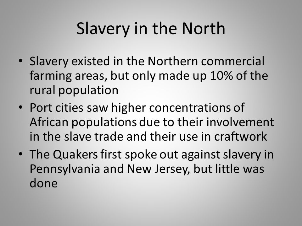 Slavery in the North Slavery existed in the Northern commercial farming areas, but only made up 10% of the rural population Port cities saw higher con