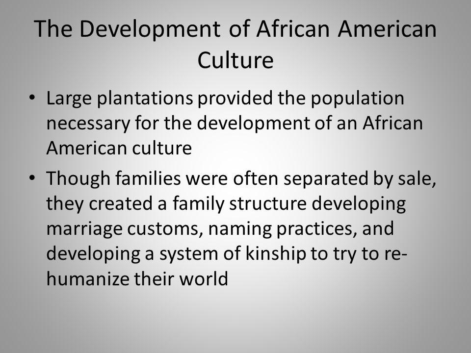 The Development of African American Culture Large plantations provided the population necessary for the development of an African American culture Tho