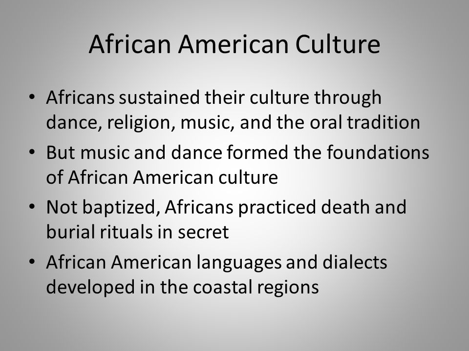 African American Culture Africans sustained their culture through dance, religion, music, and the oral tradition But music and dance formed the founda