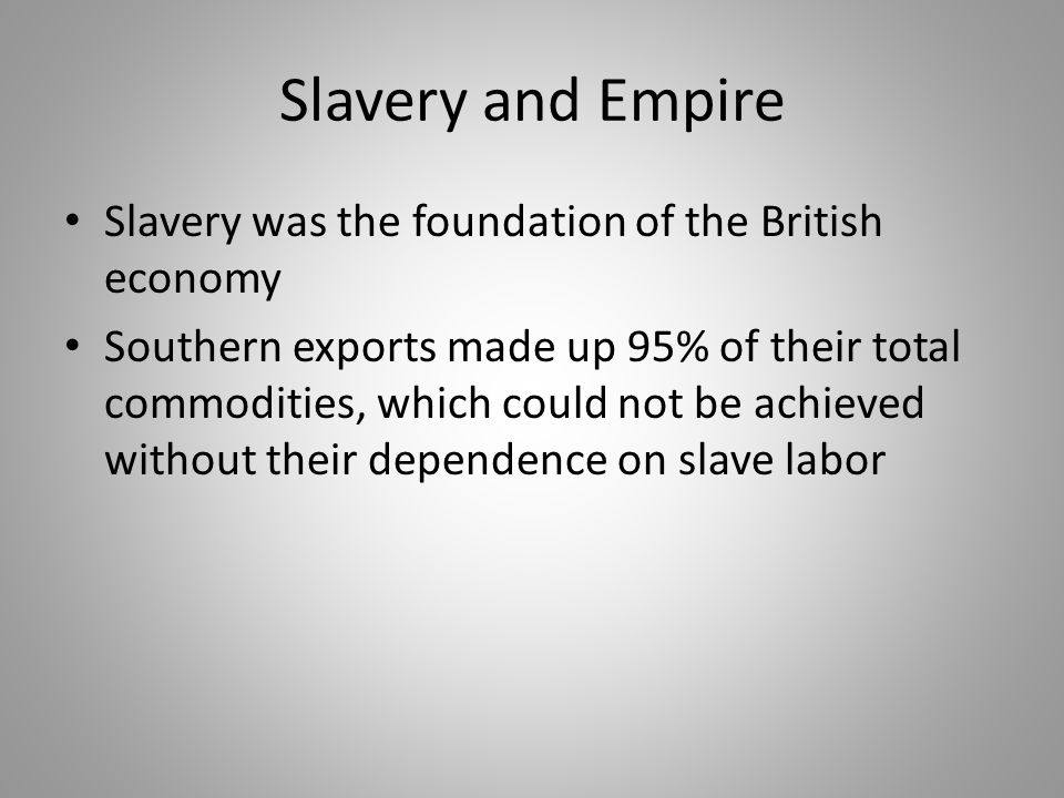 Slavery and Empire Slavery was the foundation of the British economy Southern exports made up 95% of their total commodities, which could not be achie