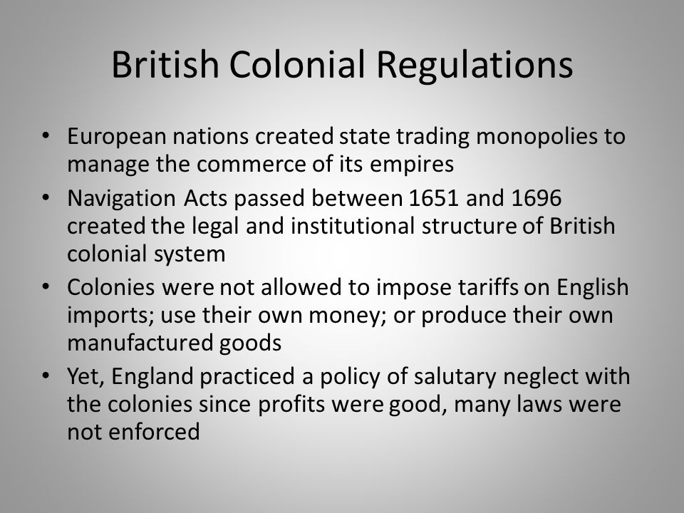 British Colonial Regulations European nations created state trading monopolies to manage the commerce of its empires Navigation Acts passed between 16