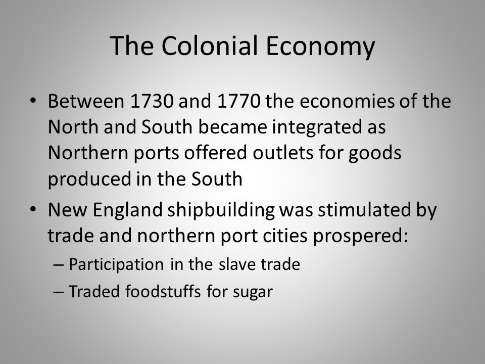 The Colonial Economy Between 1730 and 1770 the economies of the North and South became integrated as Northern ports offered outlets for goods produced