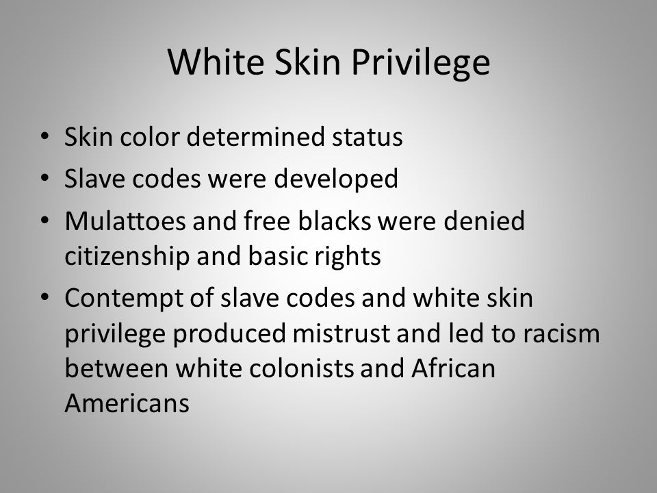 White Skin Privilege Skin color determined status Slave codes were developed Mulattoes and free blacks were denied citizenship and basic rights Contem