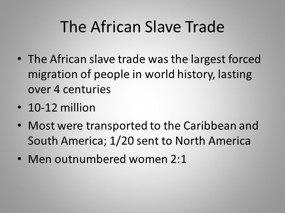 The African Slave Trade The African slave trade was the largest forced migration of people in world history, lasting over 4 centuries 10-12 million Mo