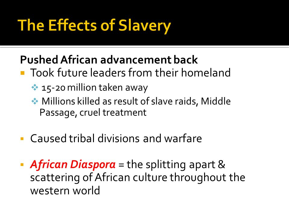 Pushed African advancement back  Took future leaders from their homeland  15-20 million taken away  Millions killed as result of slave raids, Middle Passage, cruel treatment  Caused tribal divisions and warfare  African Diaspora = the splitting apart & scattering of African culture throughout the western world