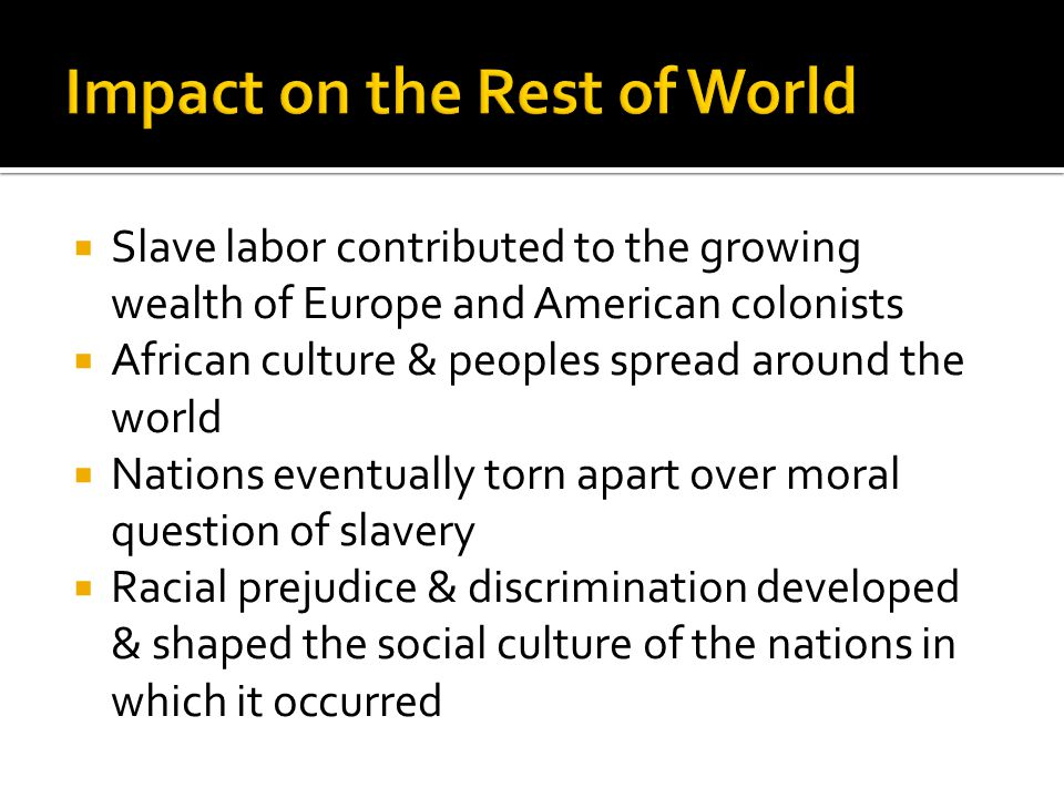  Slave labor contributed to the growing wealth of Europe and American colonists  African culture & peoples spread around the world  Nations eventually torn apart over moral question of slavery  Racial prejudice & discrimination developed & shaped the social culture of the nations in which it occurred