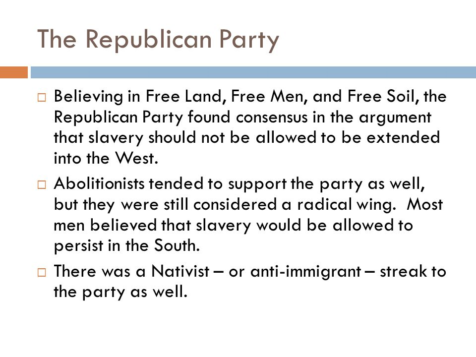 The Republican Party  Believing in Free Land, Free Men, and Free Soil, the Republican Party found consensus in the argument that slavery should not b
