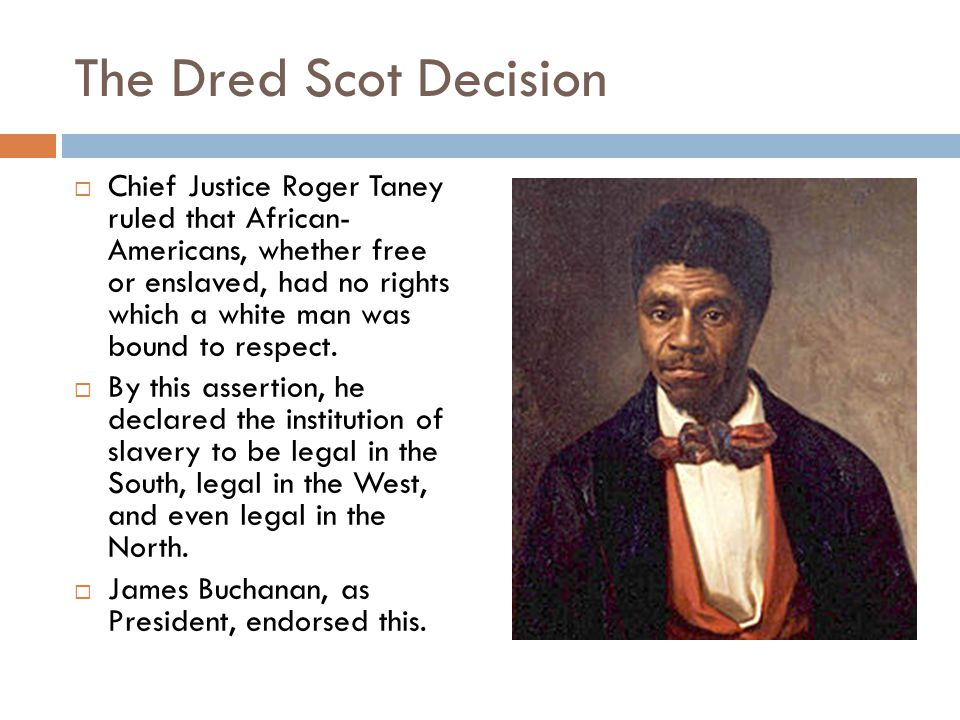 The Dred Scot Decision  Chief Justice Roger Taney ruled that African- Americans, whether free or enslaved, had no rights which a white man was bound