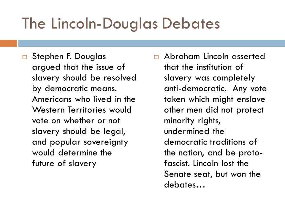 The Lincoln-Douglas Debates  Stephen F. Douglas argued that the issue of slavery should be resolved by democratic means. Americans who lived in the W