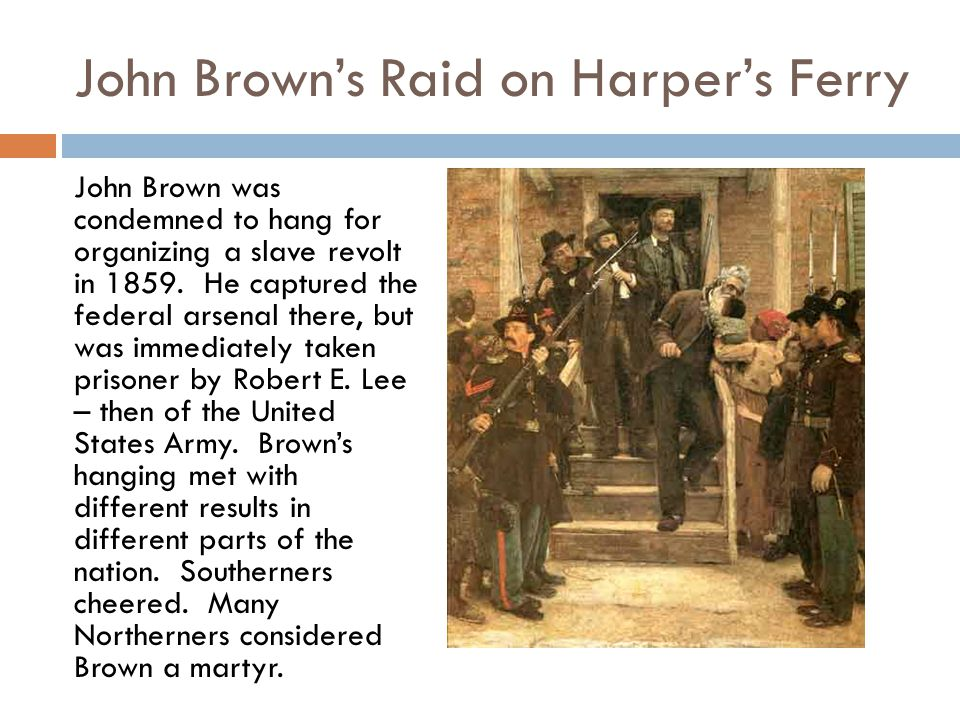 John Brown's Raid on Harper's Ferry John Brown was condemned to hang for organizing a slave revolt in 1859. He captured the federal arsenal there, but
