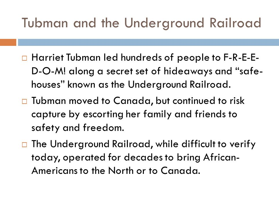"Tubman and the Underground Railroad  Harriet Tubman led hundreds of people to F-R-E-E- D-O-M! along a secret set of hideaways and ""safe- houses"" know"