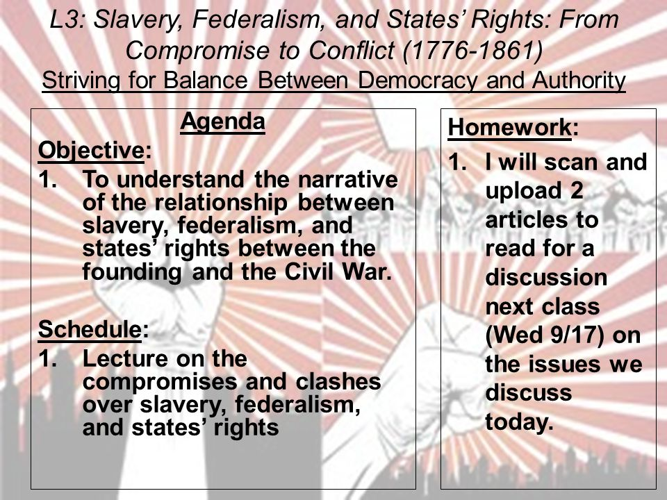 L3: Slavery, Federalism, and States' Rights: From Compromise to Conflict (1776-1861) Striving for Balance Between Democracy and Authority Agenda Objective: 1.To understand the narrative of the relationship between slavery, federalism, and states' rights between the founding and the Civil War.