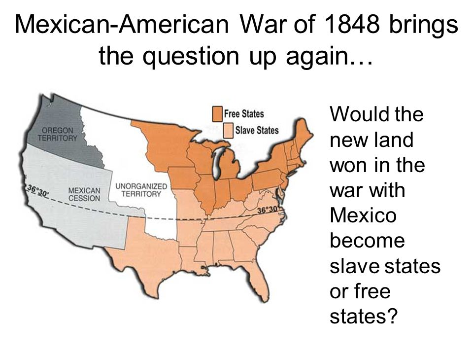 Mexican-American War of 1848 brings the question up again… Would the new land won in the war with Mexico become slave states or free states?