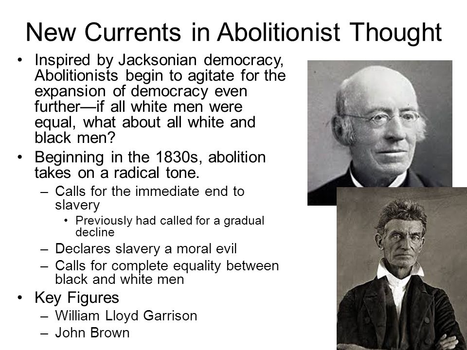 New Currents in Abolitionist Thought Inspired by Jacksonian democracy, Abolitionists begin to agitate for the expansion of democracy even further—if all white men were equal, what about all white and black men.