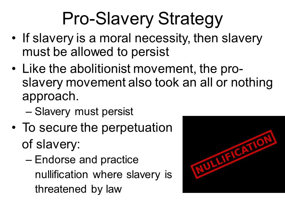 Pro-Slavery Strategy If slavery is a moral necessity, then slavery must be allowed to persist Like the abolitionist movement, the pro- slavery movement also took an all or nothing approach.