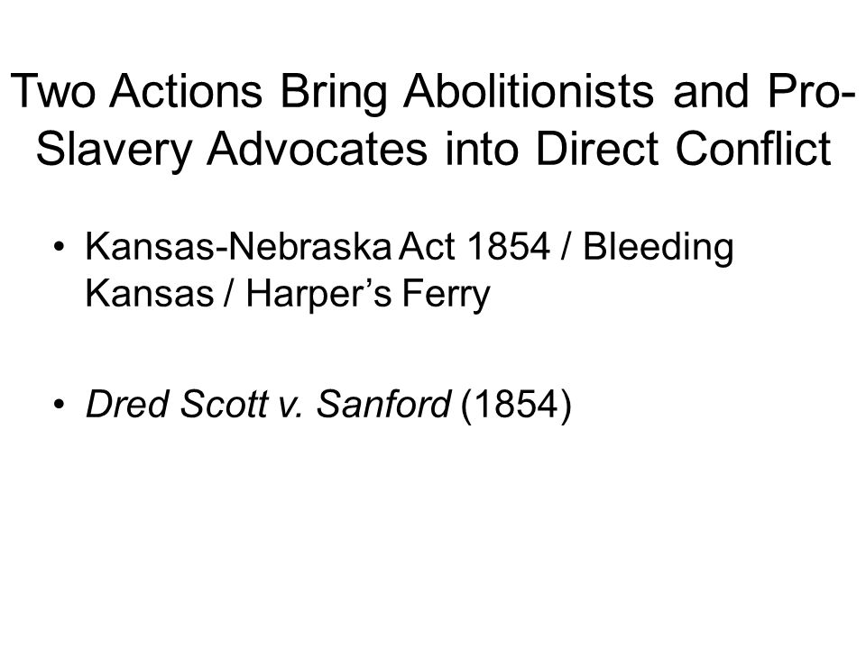 Two Actions Bring Abolitionists and Pro- Slavery Advocates into Direct Conflict Kansas-Nebraska Act 1854 / Bleeding Kansas / Harper's Ferry Dred Scott v.