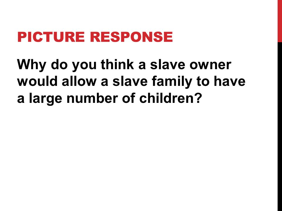 PICTURE RESPONSE Why do you think a slave owner would allow a slave family to have a large number of children