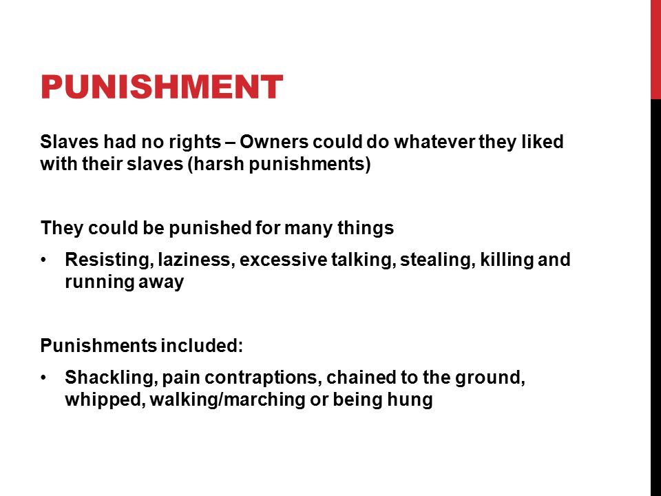 PUNISHMENT Slaves had no rights – Owners could do whatever they liked with their slaves (harsh punishments) They could be punished for many things Resisting, laziness, excessive talking, stealing, killing and running away Punishments included: Shackling, pain contraptions, chained to the ground, whipped, walking/marching or being hung