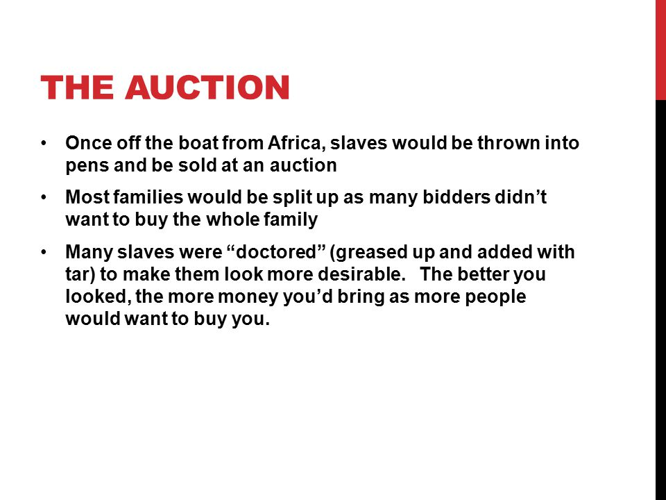 THE AUCTION Once off the boat from Africa, slaves would be thrown into pens and be sold at an auction Most families would be split up as many bidders didn't want to buy the whole family Many slaves were doctored (greased up and added with tar) to make them look more desirable.