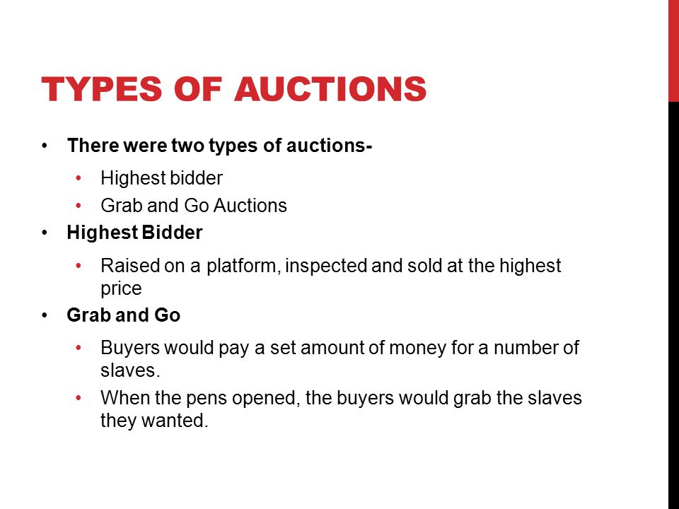 TYPES OF AUCTIONS There were two types of auctions- Highest bidder Grab and Go Auctions Highest Bidder Raised on a platform, inspected and sold at the highest price Grab and Go Buyers would pay a set amount of money for a number of slaves.