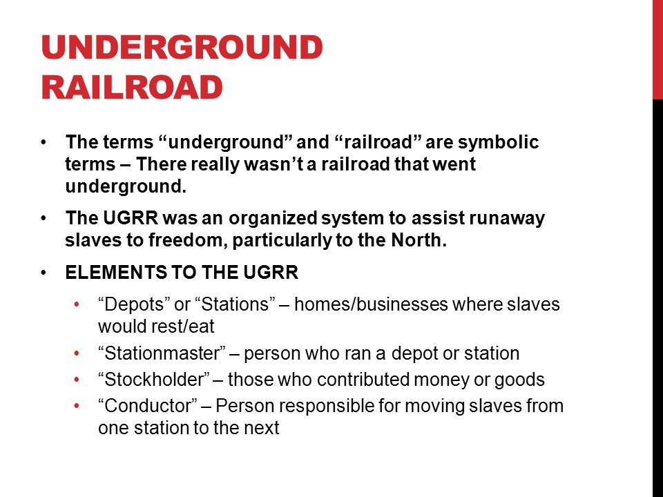 UNDERGROUND RAILROAD The terms underground and railroad are symbolic terms – There really wasn't a railroad that went underground.