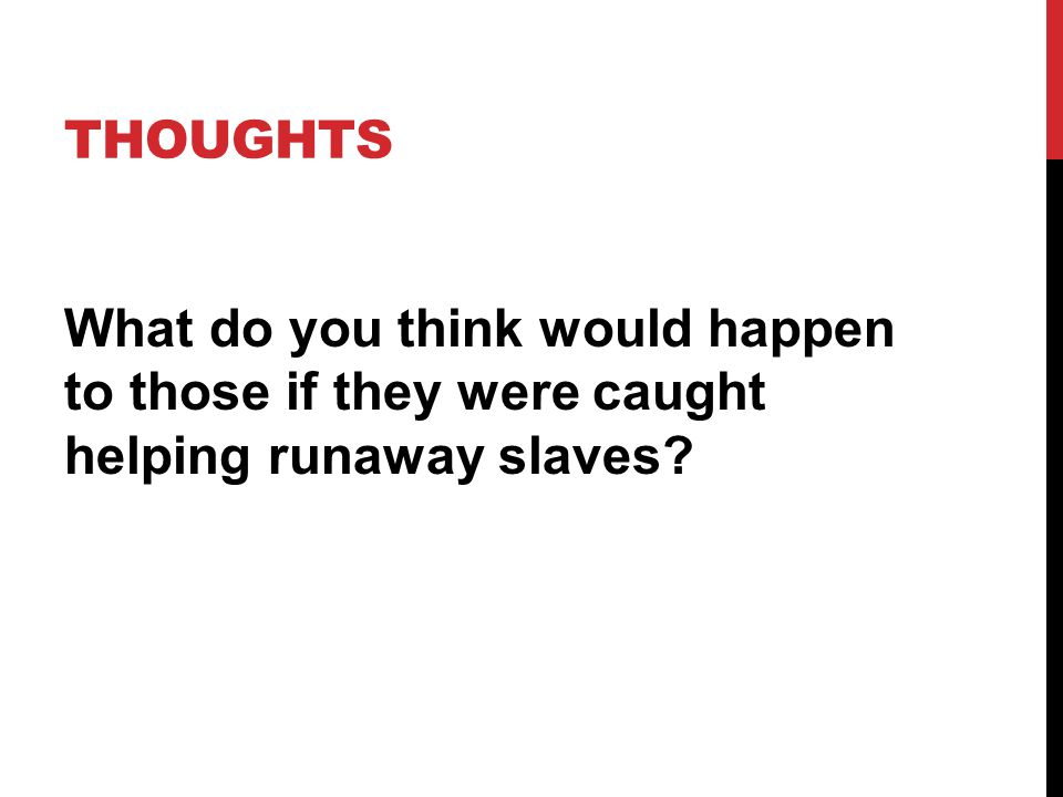 THOUGHTS What do you think would happen to those if they were caught helping runaway slaves