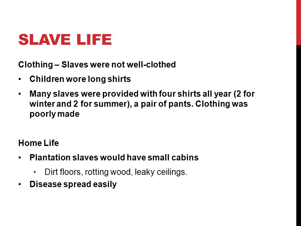 SLAVE LIFE Clothing – Slaves were not well-clothed Children wore long shirts Many slaves were provided with four shirts all year (2 for winter and 2 for summer), a pair of pants.