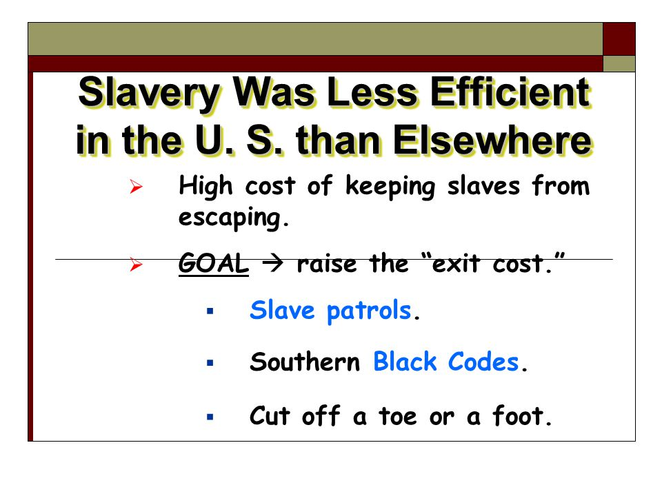 "Slavery Was Less Efficient in the U. S. than Elsewhere  High cost of keeping slaves from escaping.  GOAL  raise the ""exit cost.""  Slave patrols. "
