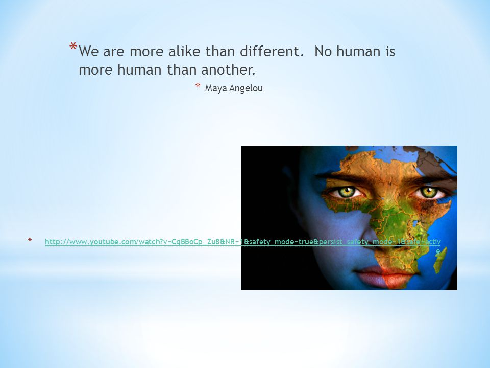 * We are more alike than different. No human is more human than another. * Maya Angelou