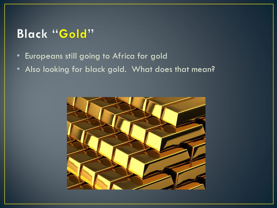 Europeans still going to Africa for gold Also looking for black gold. What does that mean