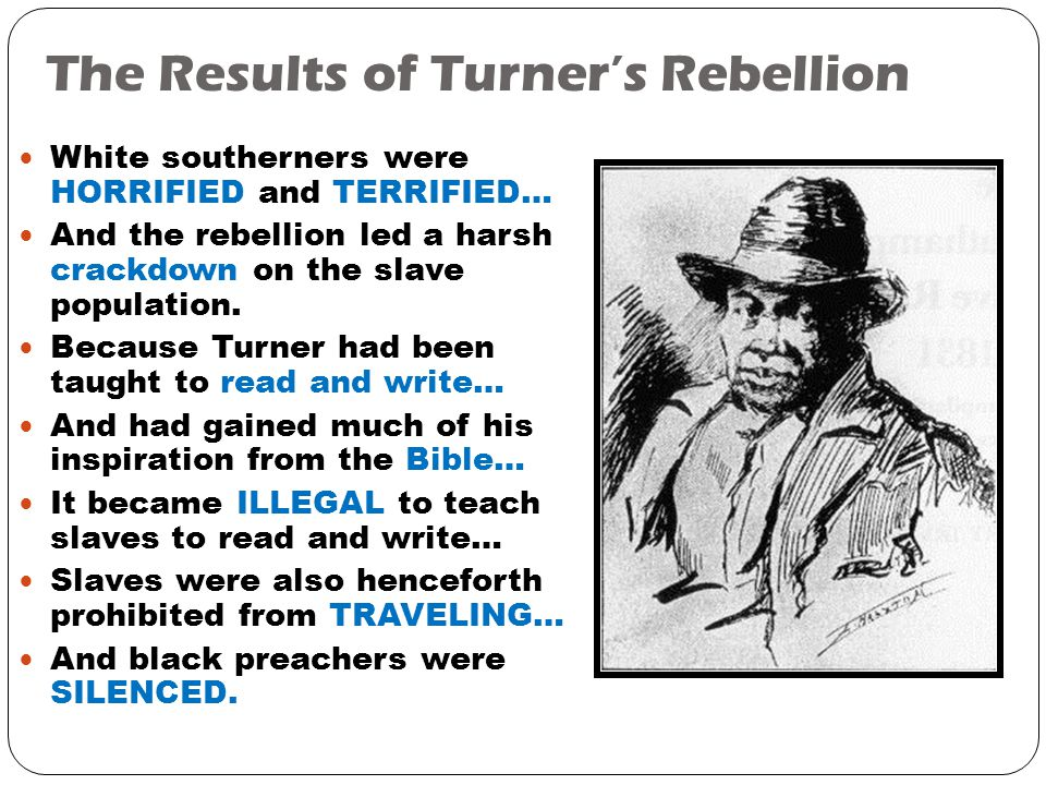 The Results of Turner's Rebellion White southerners were HORRIFIED and TERRIFIED… And the rebellion led a harsh crackdown on the slave population.