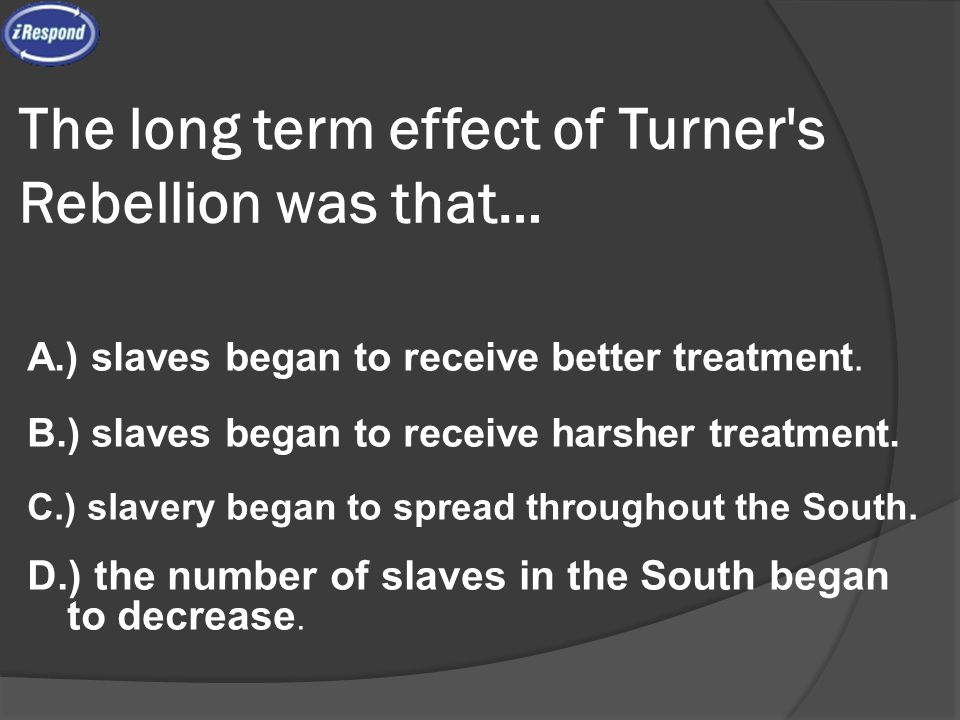 The long term effect of Turner's Rebellion was that… A.) slaves began to receive better treatment. B.) slaves began to receive harsher treatment. C.)