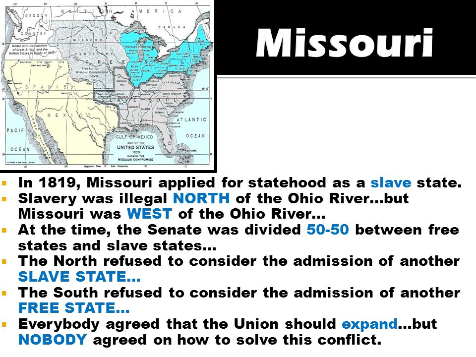  In 1819, Missouri applied for statehood as a slave state.  Slavery was illegal NORTH of the Ohio River…but Missouri was WEST of the Ohio River…  A