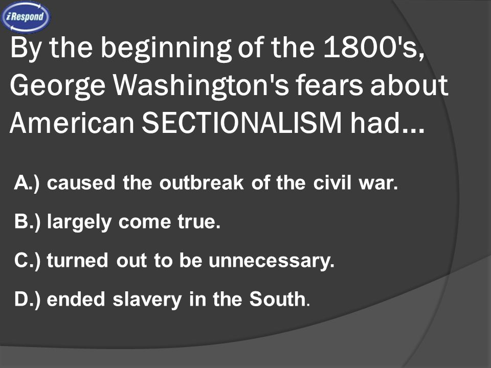 By the beginning of the 1800's, George Washington's fears about American SECTIONALISM had... A.) caused the outbreak of the civil war. B.) largely com