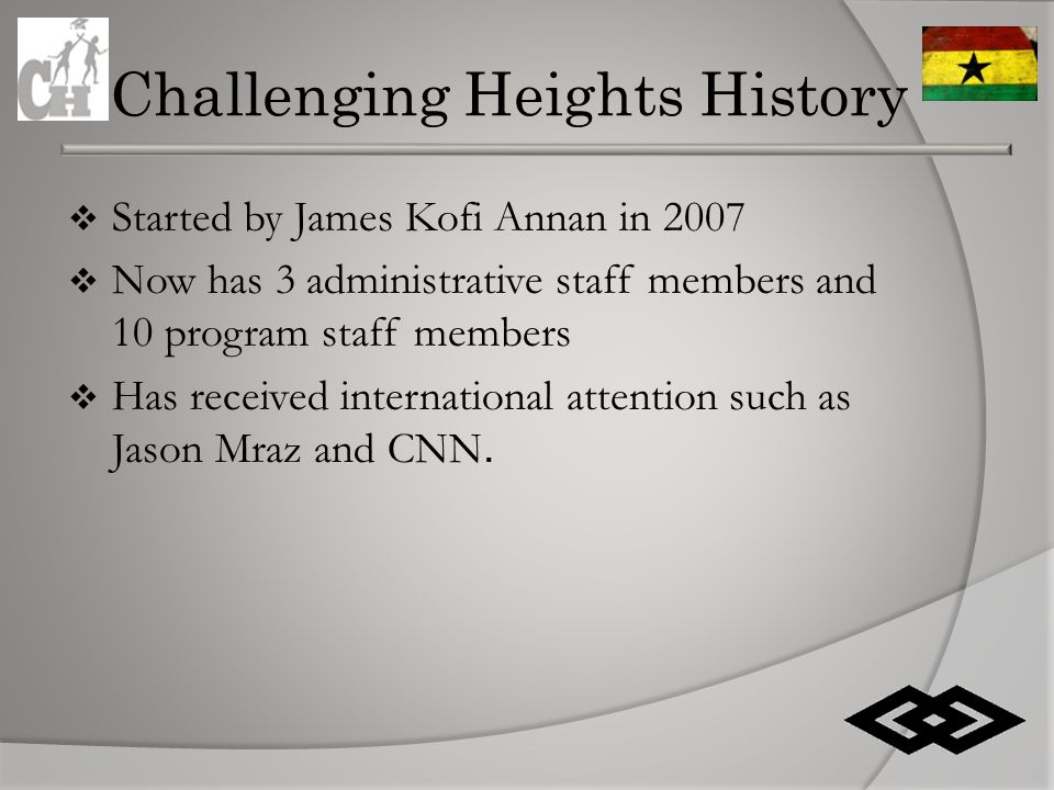 Challenging Heights History  Started by James Kofi Annan in 2007  Now has 3 administrative staff members and 10 program staff members  Has received international attention such as Jason Mraz and CNN.