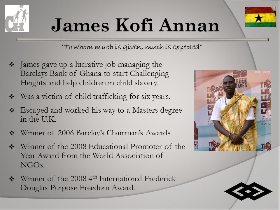 To whom much is given, much is expected James Kofi Annan  James gave up a lucrative job managing the Barclays Bank of Ghana to start Challenging Heights and help children in child slavery.